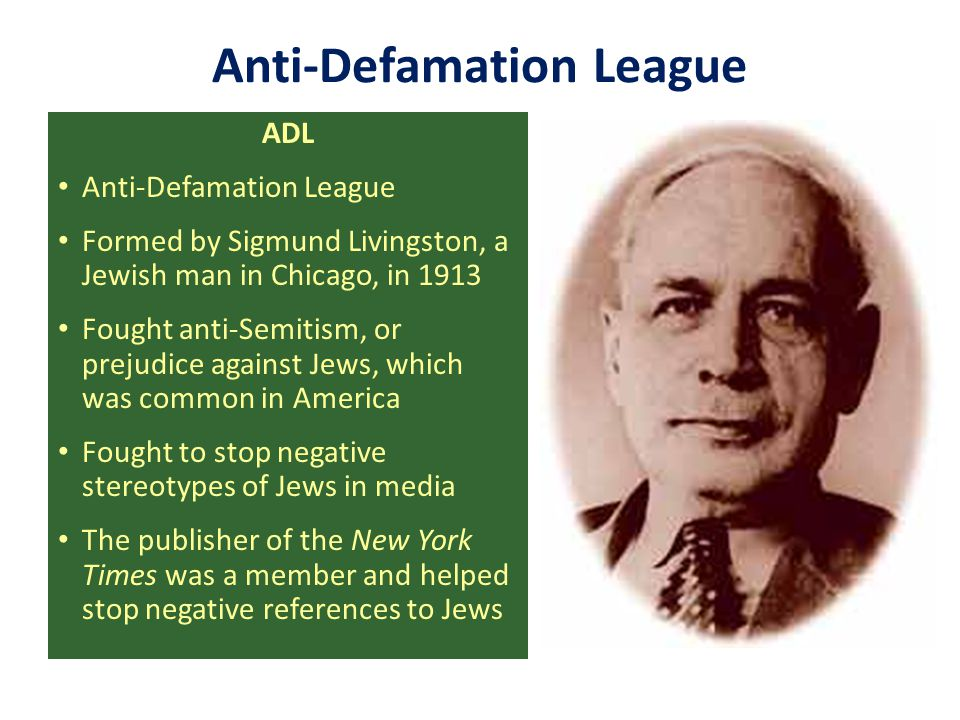 Anti-Defamation League ADL Anti-Defamation League Formed by Sigmund Livingston, a Jewish man in Chicago, in 1913 Fought anti-Semitism, or prejudice ag