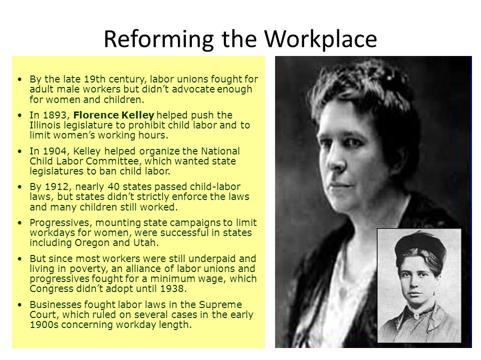 By the late 19th century, labor unions fought for adult male workers but didn't advocate enough for women and children. In 1893, Florence Kelley helpe