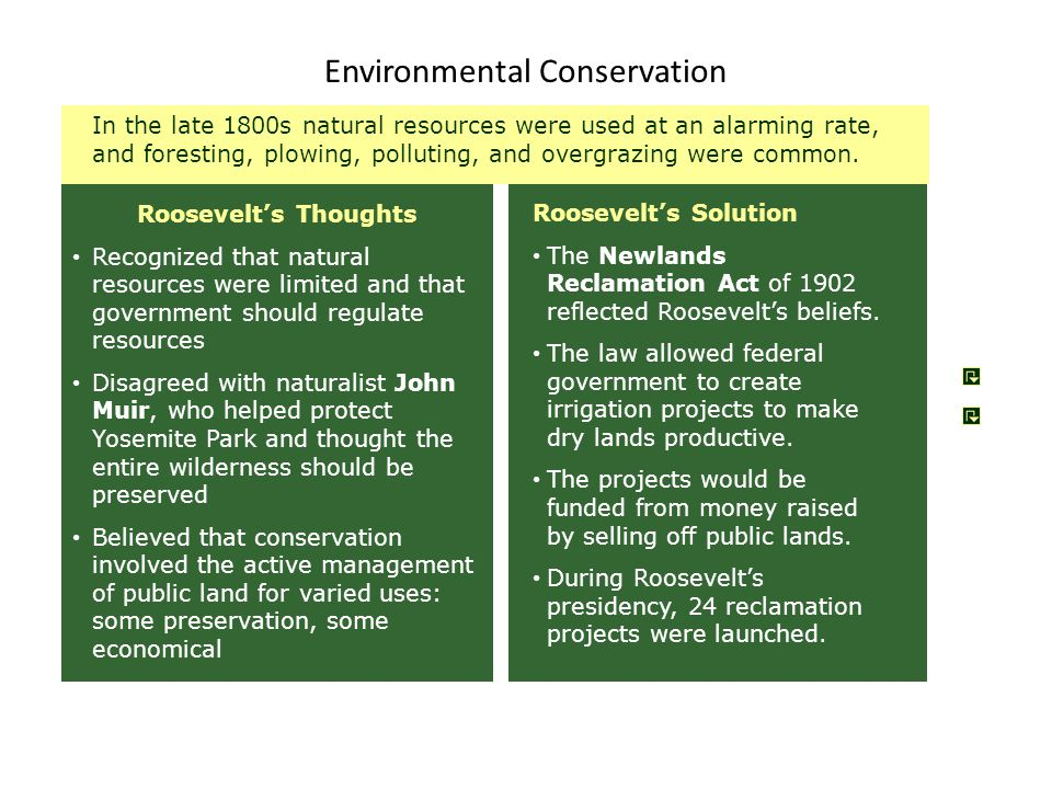 Environmental Conservation Roosevelt's Solution The Newlands Reclamation Act of 1902 reflected Roosevelt's beliefs. The law allowed federal government