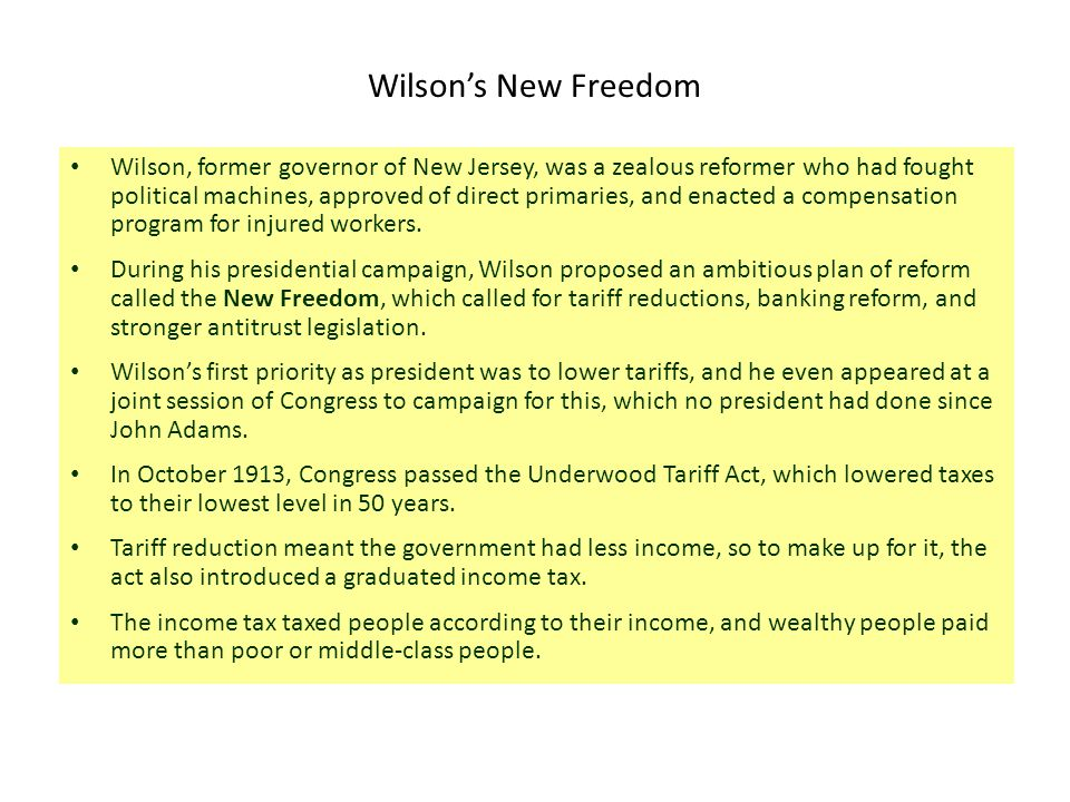 Wilson's New Freedom Wilson, former governor of New Jersey, was a zealous reformer who had fought political machines, approved of direct primaries, an
