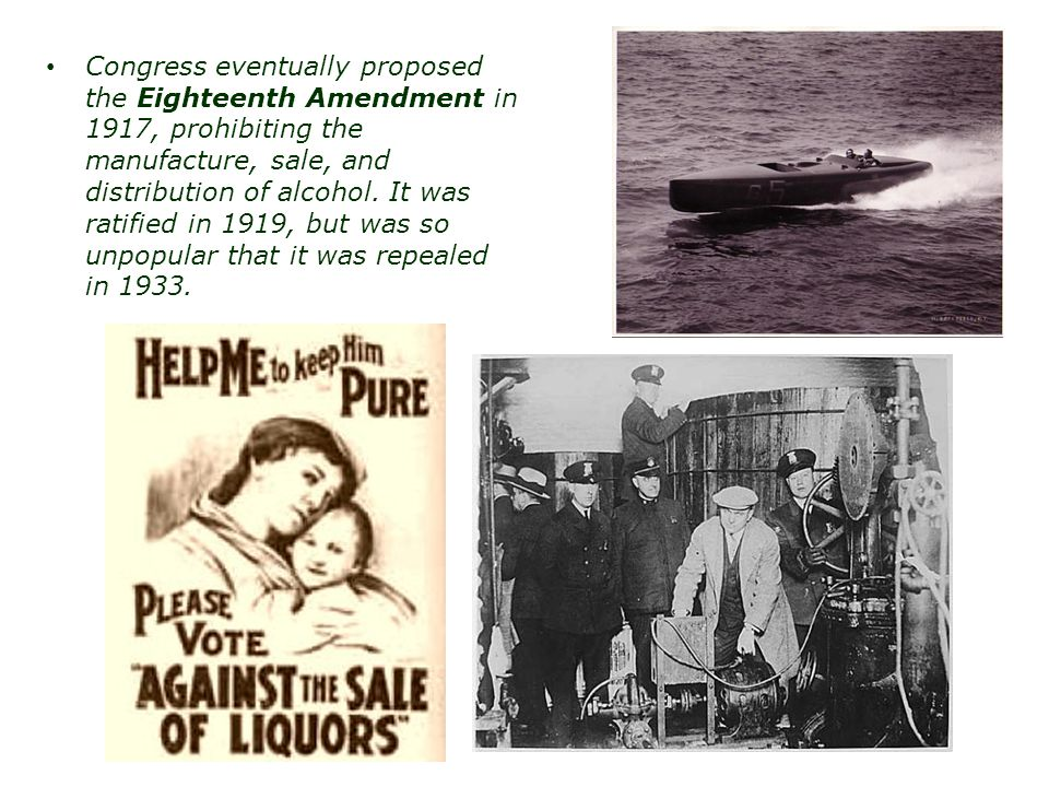 Congress eventually proposed the Eighteenth Amendment in 1917, prohibiting the manufacture, sale, and distribution of alcohol. It was ratified in 1919