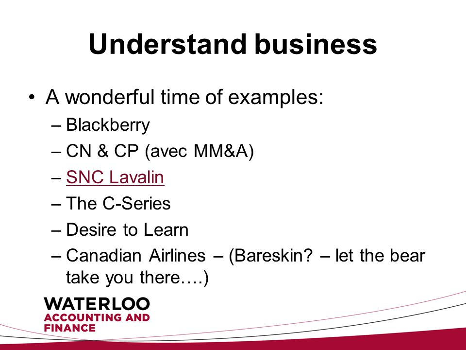 Understand business A wonderful time of examples: –Blackberry –CN & CP (avec MM&A) –SNC LavalinSNC Lavalin –The C-Series –Desire to Learn –Canadian Airlines – (Bareskin.