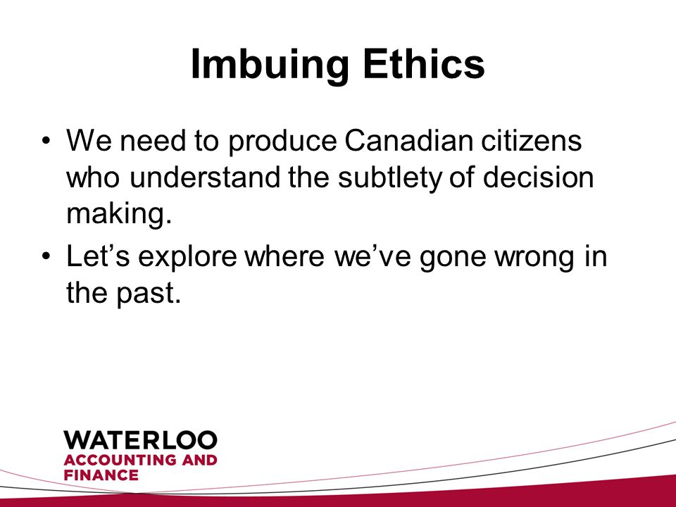 Imbuing Ethics We need to produce Canadian citizens who understand the subtlety of decision making.
