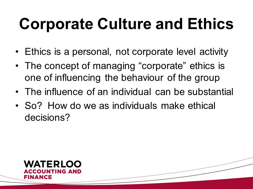 Corporate Culture and Ethics Ethics is a personal, not corporate level activity The concept of managing corporate ethics is one of influencing the behaviour of the group The influence of an individual can be substantial So.