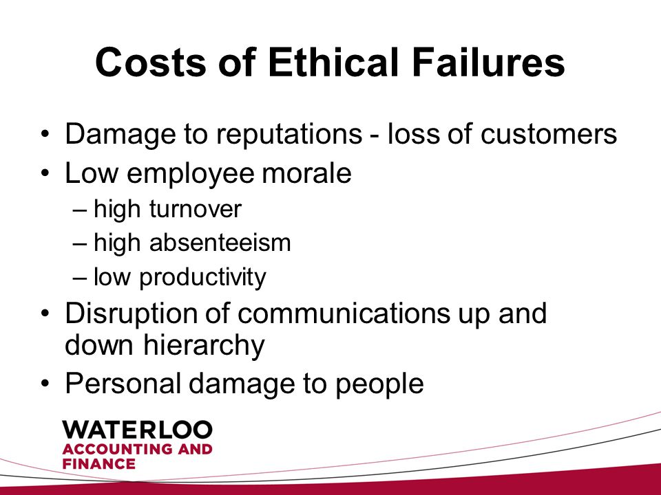 Costs of Ethical Failures Damage to reputations - loss of customers Low employee morale –high turnover –high absenteeism –low productivity Disruption of communications up and down hierarchy Personal damage to people