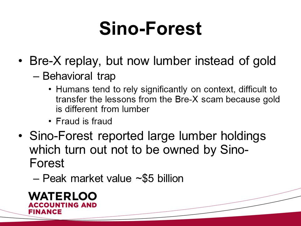 Sino-Forest Bre-X replay, but now lumber instead of gold –Behavioral trap Humans tend to rely significantly on context, difficult to transfer the lessons from the Bre-X scam because gold is different from lumber Fraud is fraud Sino-Forest reported large lumber holdings which turn out not to be owned by Sino- Forest –Peak market value ~$5 billion