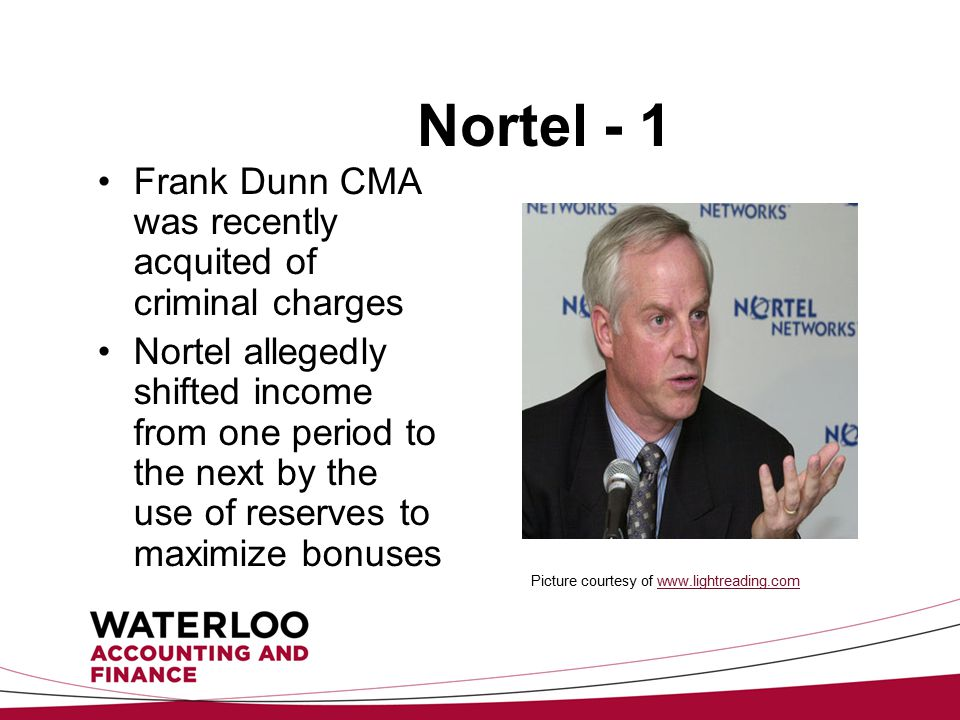 Nortel - 1 Frank Dunn CMA was recently acquited of criminal charges Nortel allegedly shifted income from one period to the next by the use of reserves to maximize bonuses Picture courtesy of www.lightreading.com www.lightreading.com