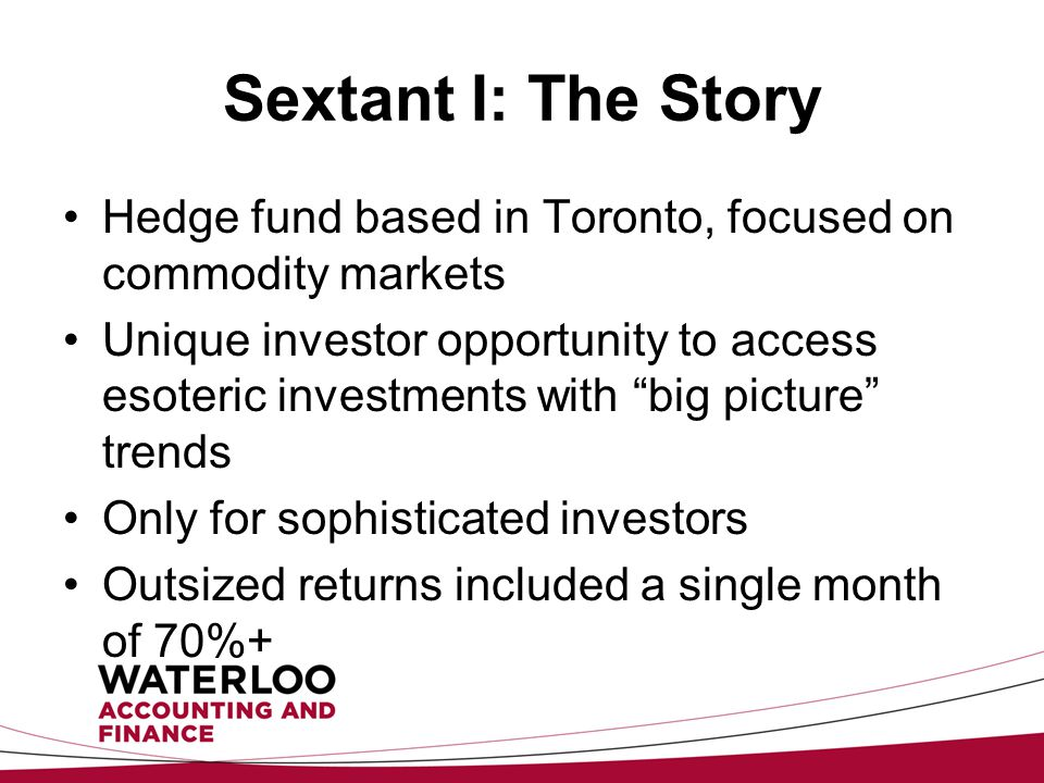 Sextant I: The Story Hedge fund based in Toronto, focused on commodity markets Unique investor opportunity to access esoteric investments with big picture trends Only for sophisticated investors Outsized returns included a single month of 70%+