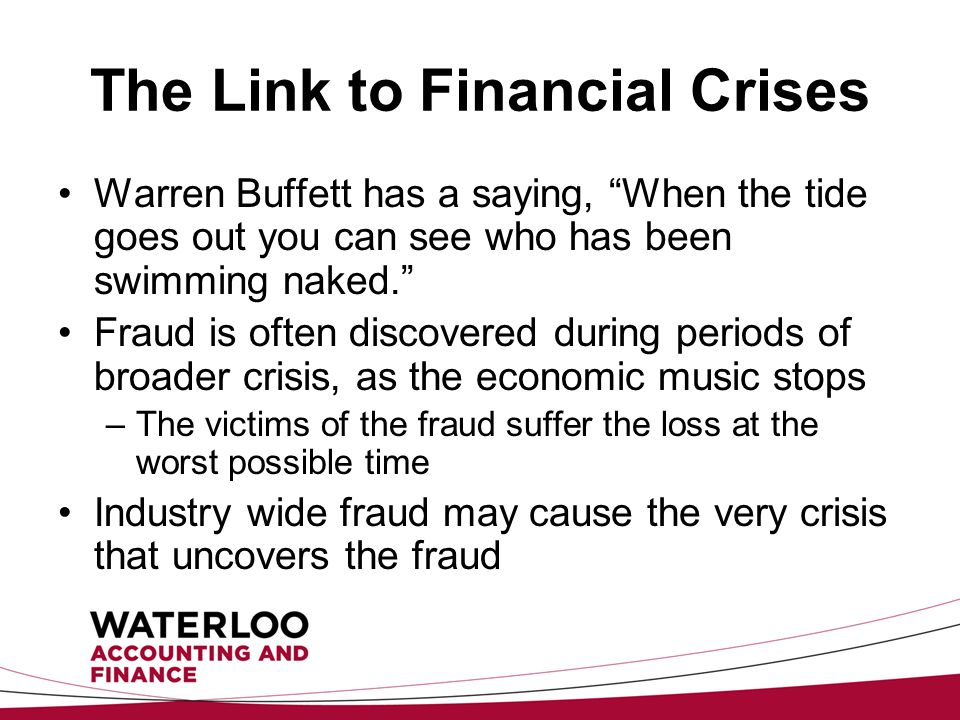 The Link to Financial Crises Warren Buffett has a saying, When the tide goes out you can see who has been swimming naked. Fraud is often discovered during periods of broader crisis, as the economic music stops –The victims of the fraud suffer the loss at the worst possible time Industry wide fraud may cause the very crisis that uncovers the fraud