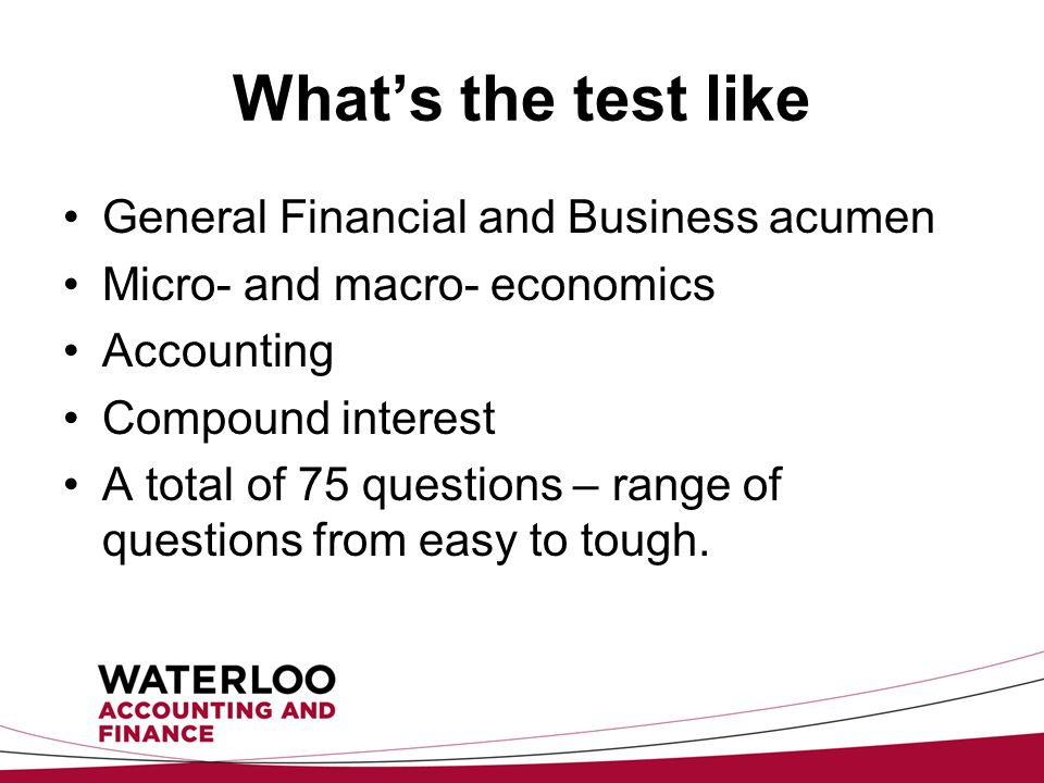 What's the test like General Financial and Business acumen Micro- and macro- economics Accounting Compound interest A total of 75 questions – range of questions from easy to tough.