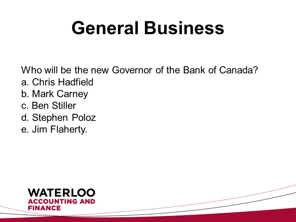General Business Who will be the new Governor of the Bank of Canada.