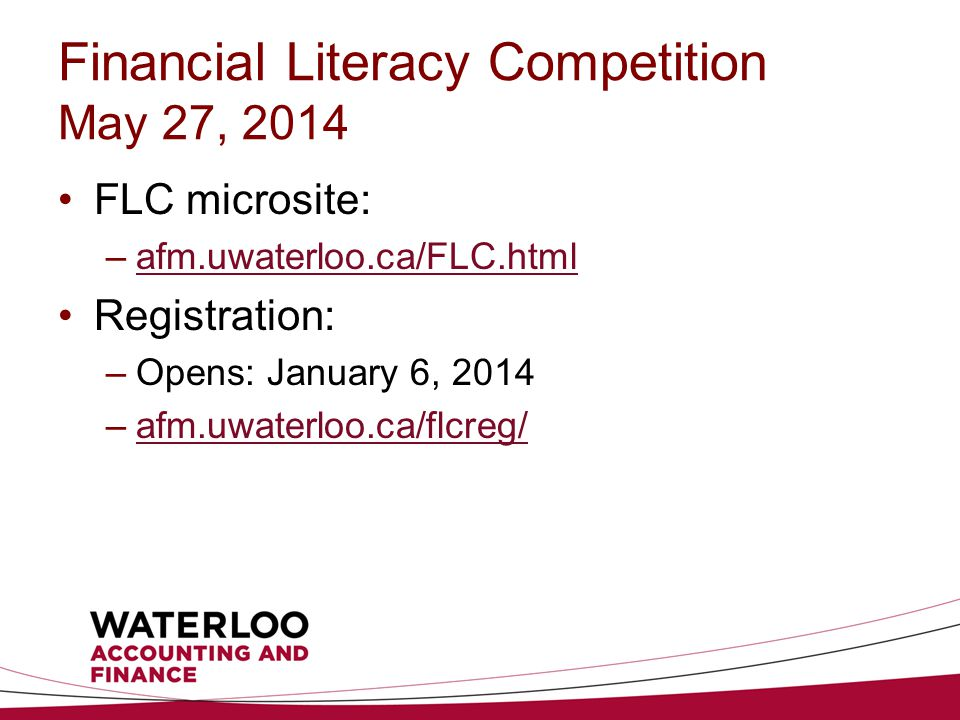 Financial Literacy Competition May 27, 2014 FLC microsite: –afm.uwaterloo.ca/FLC.htmlafm.uwaterloo.ca/FLC.html Registration: –Opens: January 6, 2014 –afm.uwaterloo.ca/flcreg/afm.uwaterloo.ca/flcreg/