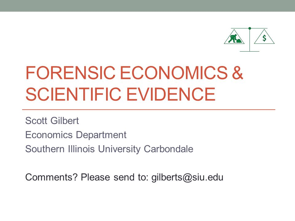 FORENSIC ECONOMICS & SCIENTIFIC EVIDENCE Scott Gilbert Economics Department Southern Illinois University Carbondale Comments.