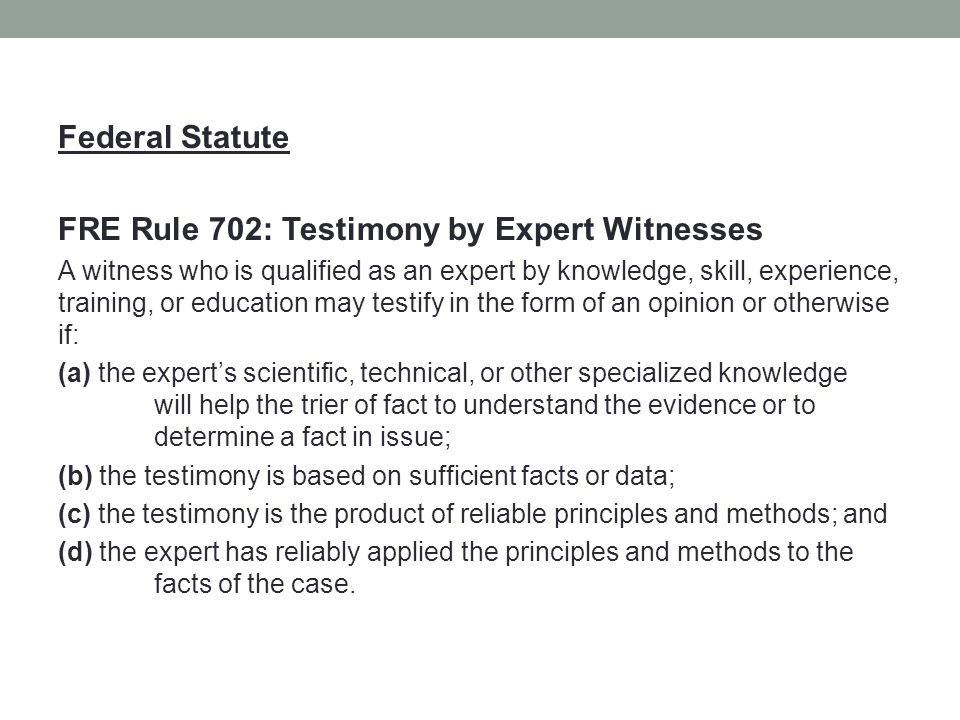 Federal Statute FRE Rule 702: Testimony by Expert Witnesses A witness who is qualified as an expert by knowledge, skill, experience, training, or education may testify in the form of an opinion or otherwise if: (a) the expert's scientific, technical, or other specialized knowledge will help the trier of fact to understand the evidence or to determine a fact in issue; (b) the testimony is based on sufficient facts or data; (c) the testimony is the product of reliable principles and methods; and (d) the expert has reliably applied the principles and methods to the facts of the case.
