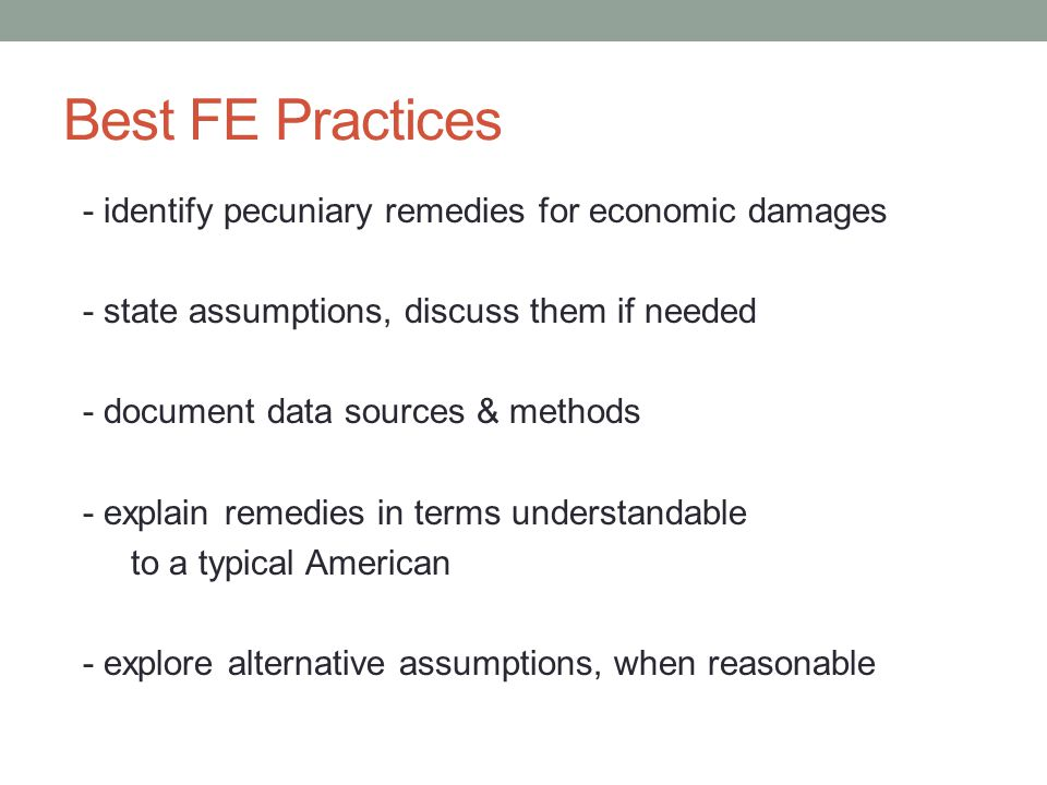 Best FE Practices - identify pecuniary remedies for economic damages - state assumptions, discuss them if needed - document data sources & methods - explain remedies in terms understandable to a typical American - explore alternative assumptions, when reasonable