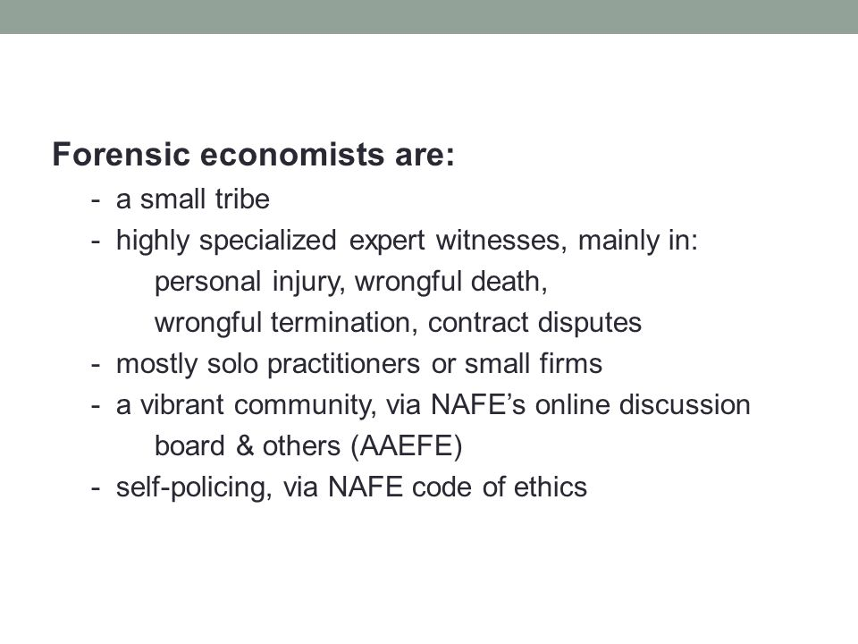 Forensic economists are: - a small tribe - highly specialized expert witnesses, mainly in: personal injury, wrongful death, wrongful termination, contract disputes - mostly solo practitioners or small firms - a vibrant community, via NAFE's online discussion board & others (AAEFE) - self-policing, via NAFE code of ethics