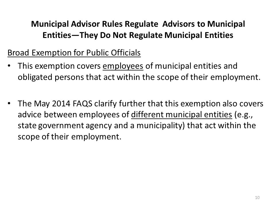 Municipal Advisor Rules Regulate Advisors to Municipal Entities—They Do Not Regulate Municipal Entities Broad Exemption for Public Officials This exem