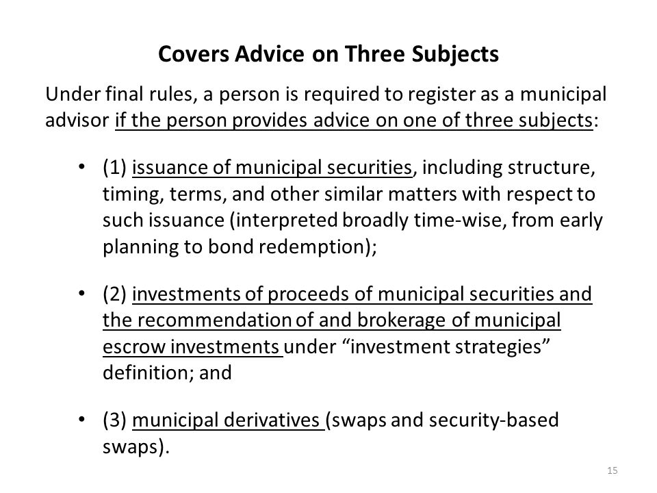 Covers Advice on Three Subjects Under final rules, a person is required to register as a municipal advisor if the person provides advice on one of thr