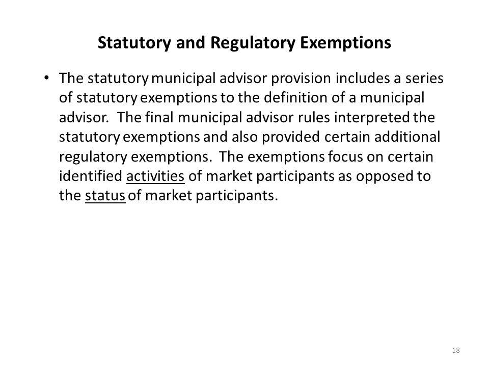 Statutory and Regulatory Exemptions The statutory municipal advisor provision includes a series of statutory exemptions to the definition of a municip
