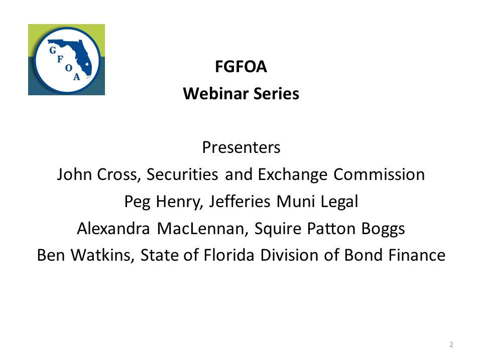 FGFOA Webinar Series Presenters John Cross, Securities and Exchange Commission Peg Henry, Jefferies Muni Legal Alexandra MacLennan, Squire Patton Bogg