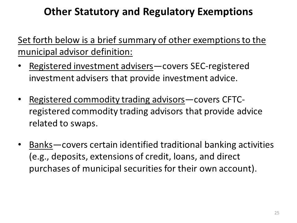 Other Statutory and Regulatory Exemptions Set forth below is a brief summary of other exemptions to the municipal advisor definition: Registered inves