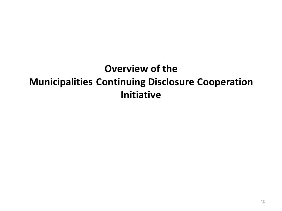Overview of the Municipalities Continuing Disclosure Cooperation Initiative 40