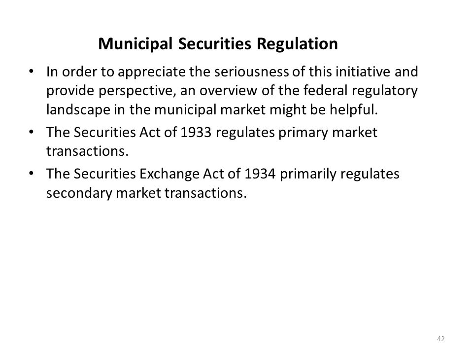 Municipal Securities Regulation In order to appreciate the seriousness of this initiative and provide perspective, an overview of the federal regulato