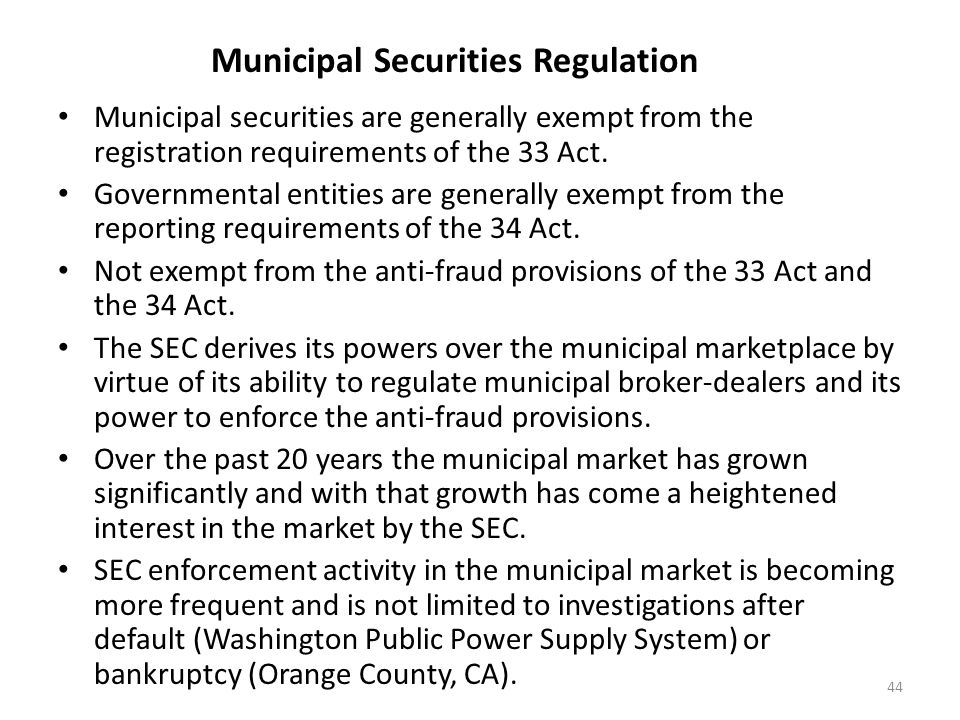Municipal Securities Regulation Municipal securities are generally exempt from the registration requirements of the 33 Act. Governmental entities are