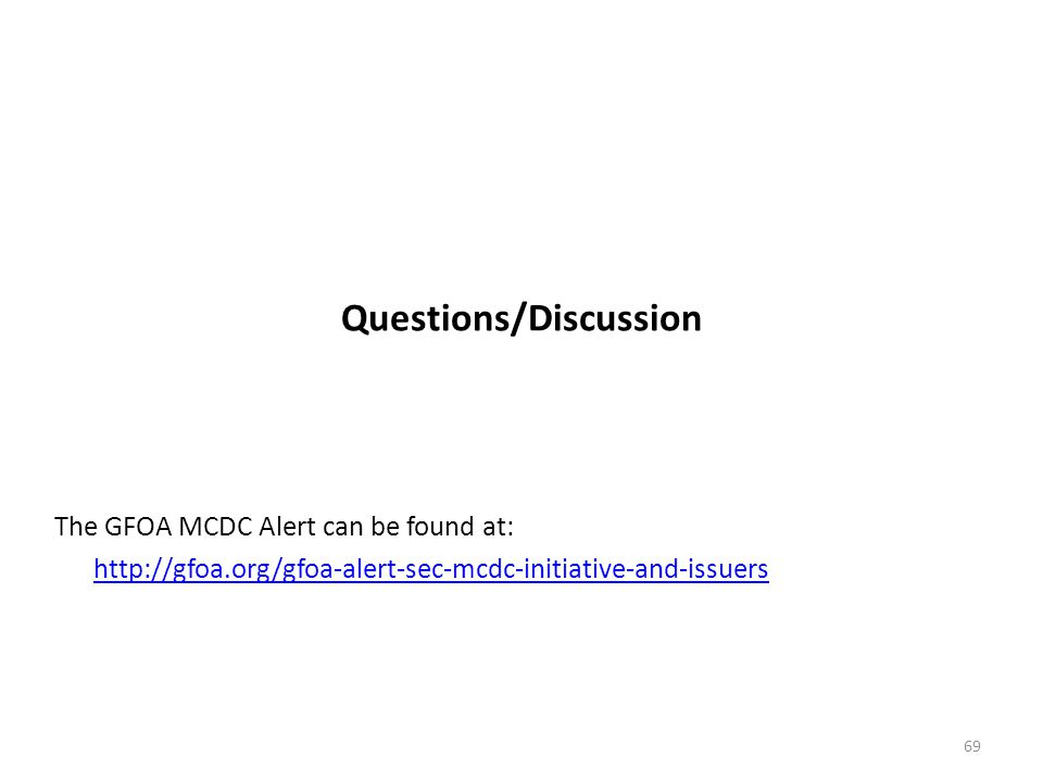 Questions/Discussion The GFOA MCDC Alert can be found at: http://gfoa.org/gfoa-alert-sec-mcdc-initiative-and-issuers 69
