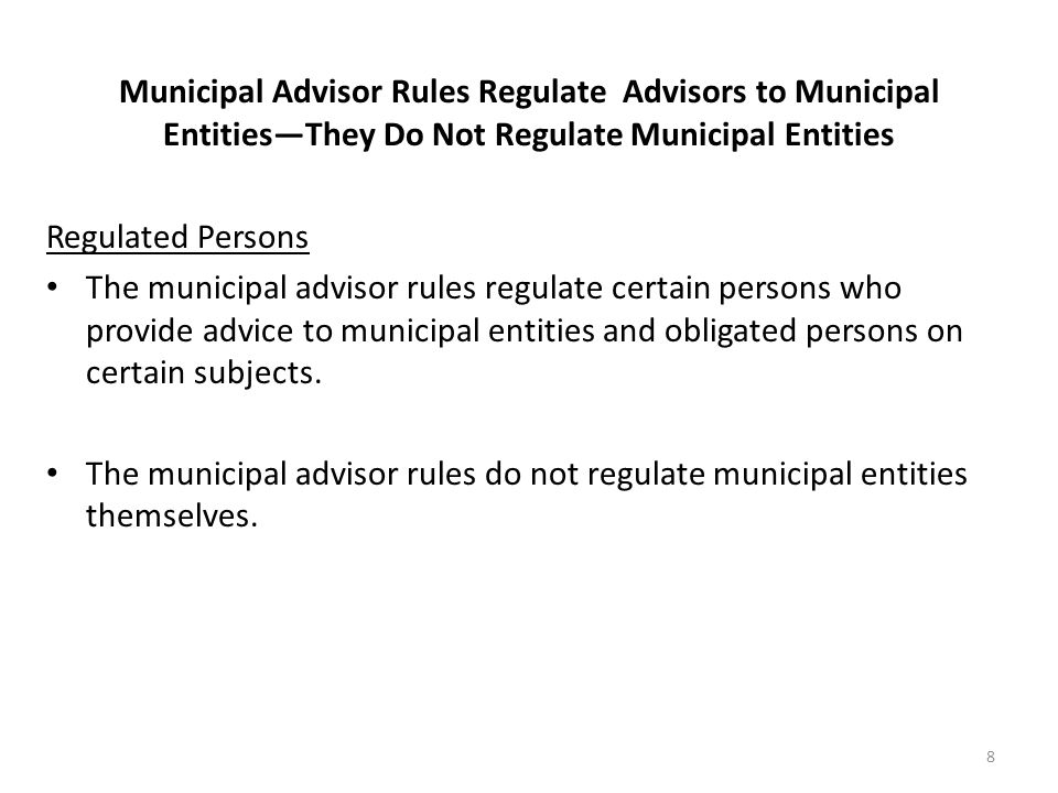 Municipal Advisor Rules Regulate Advisors to Municipal Entities—They Do Not Regulate Municipal Entities Regulated Persons The municipal advisor rules