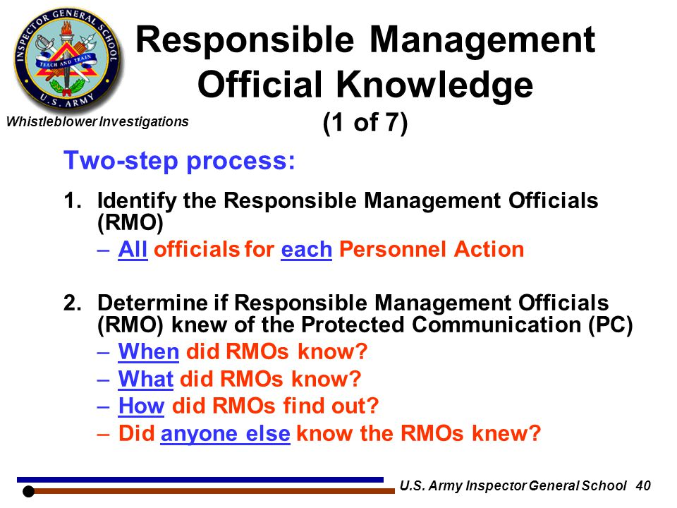 Whistleblower Investigations U.S. Army Inspector General School 40 Responsible Management Official Knowledge (1 of 7) Two-step process: 1.Identify the