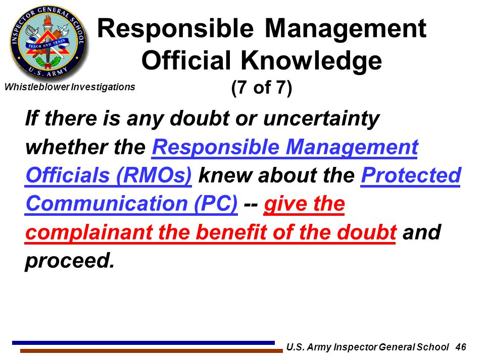 Whistleblower Investigations U.S. Army Inspector General School 46 If there is any doubt or uncertainty whether the Responsible Management Officials (