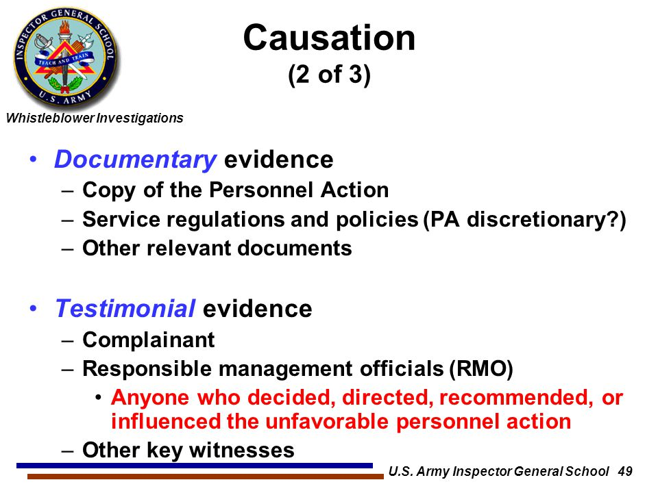 Whistleblower Investigations U.S. Army Inspector General School 49 Causation (2 of 3) Documentary evidence –Copy of the Personnel Action –Service regu