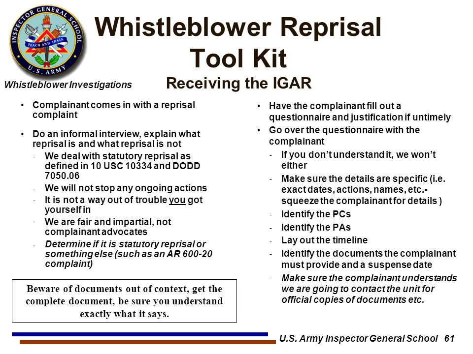 Whistleblower Investigations Whistleblower Reprisal Tool Kit Receiving the IGAR Have the complainant fill out a questionnaire and justification if untimely Go over the questionnaire with the complainant ˗ If you don't understand it, we won't either ˗ Make sure the details are specific (i.e.