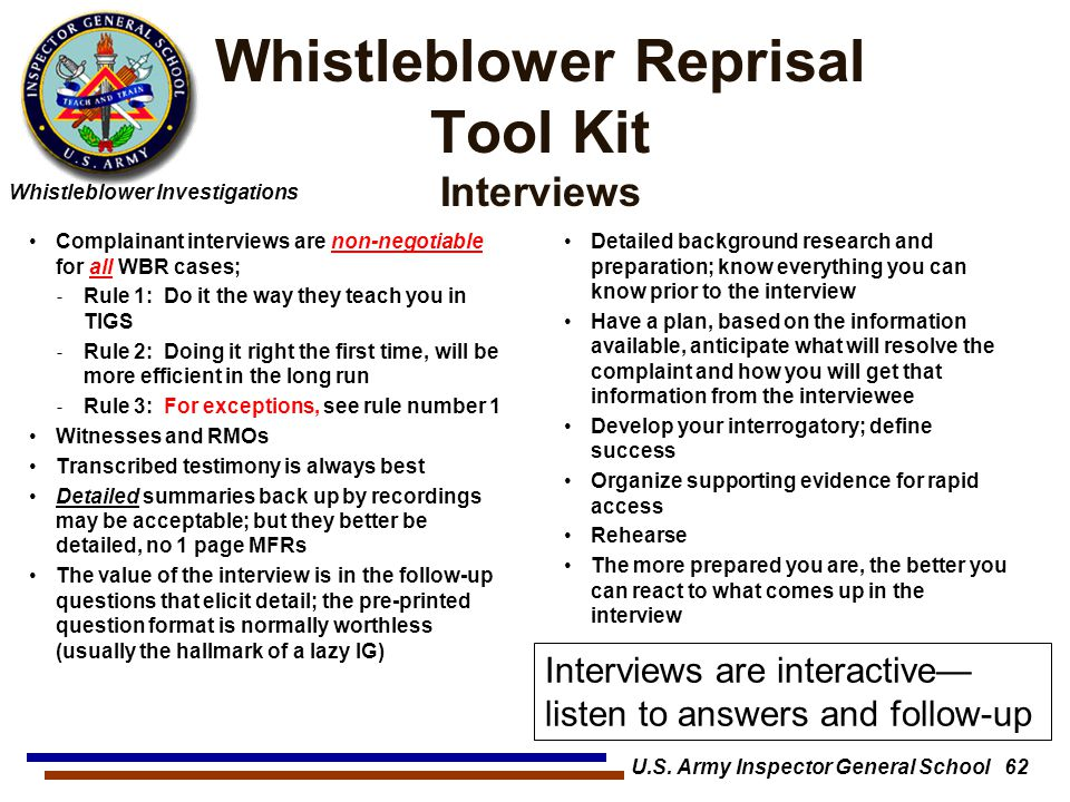 Whistleblower Investigations Whistleblower Reprisal Tool Kit Interviews Complainant interviews are non-negotiable for all WBR cases; ˗ Rule 1: Do it the way they teach you in TIGS ˗ Rule 2: Doing it right the first time, will be more efficient in the long run ˗ Rule 3: For exceptions, see rule number 1 Witnesses and RMOs Transcribed testimony is always best Detailed summaries back up by recordings may be acceptable; but they better be detailed, no 1 page MFRs The value of the interview is in the follow-up questions that elicit detail; the pre-printed question format is normally worthless (usually the hallmark of a lazy IG) Detailed background research and preparation; know everything you can know prior to the interview Have a plan, based on the information available, anticipate what will resolve the complaint and how you will get that information from the interviewee Develop your interrogatory; define success Organize supporting evidence for rapid access Rehearse The more prepared you are, the better you can react to what comes up in the interview Interviews are interactive— listen to answers and follow-up U.S.
