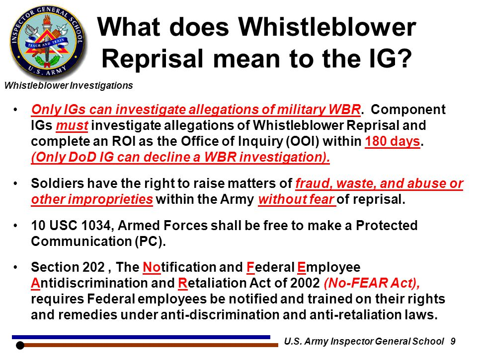 Whistleblower Investigations U.S. Army Inspector General School 9 What does Whistleblower Reprisal mean to the IG? Only IGs can investigate allegation