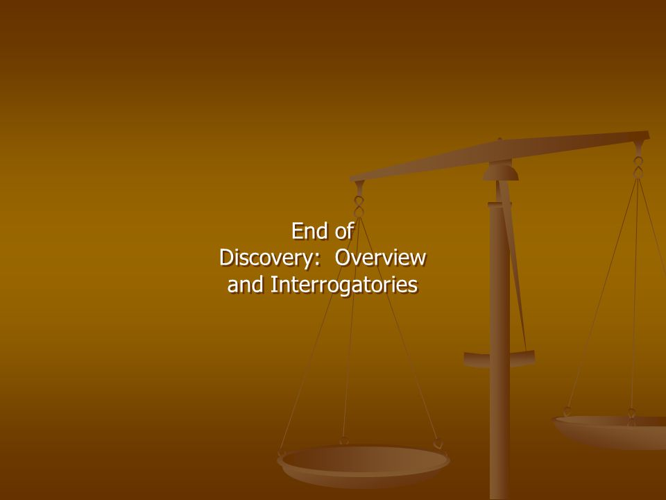 End of Discovery: Overview and Interrogatories End of Discovery: Overview and Interrogatories