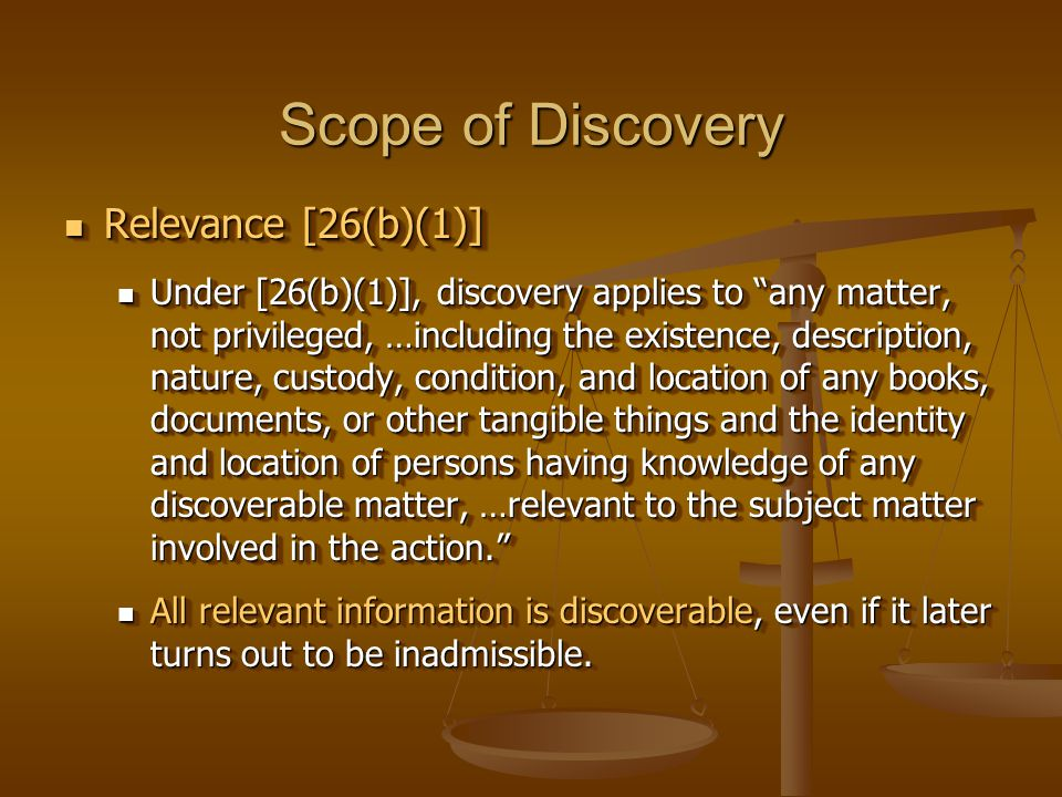 Scope of Discovery Relevance [26(b)(1)] Relevance [26(b)(1)] Under [26(b)(1)], discovery applies to any matter, not privileged, …including the existence, description, nature, custody, condition, and location of any books, documents, or other tangible things and the identity and location of persons having knowledge of any discoverable matter, …relevant to the subject matter involved in the action. Under [26(b)(1)], discovery applies to any matter, not privileged, …including the existence, description, nature, custody, condition, and location of any books, documents, or other tangible things and the identity and location of persons having knowledge of any discoverable matter, …relevant to the subject matter involved in the action. All relevant information is discoverable, even if it later turns out to be inadmissible.