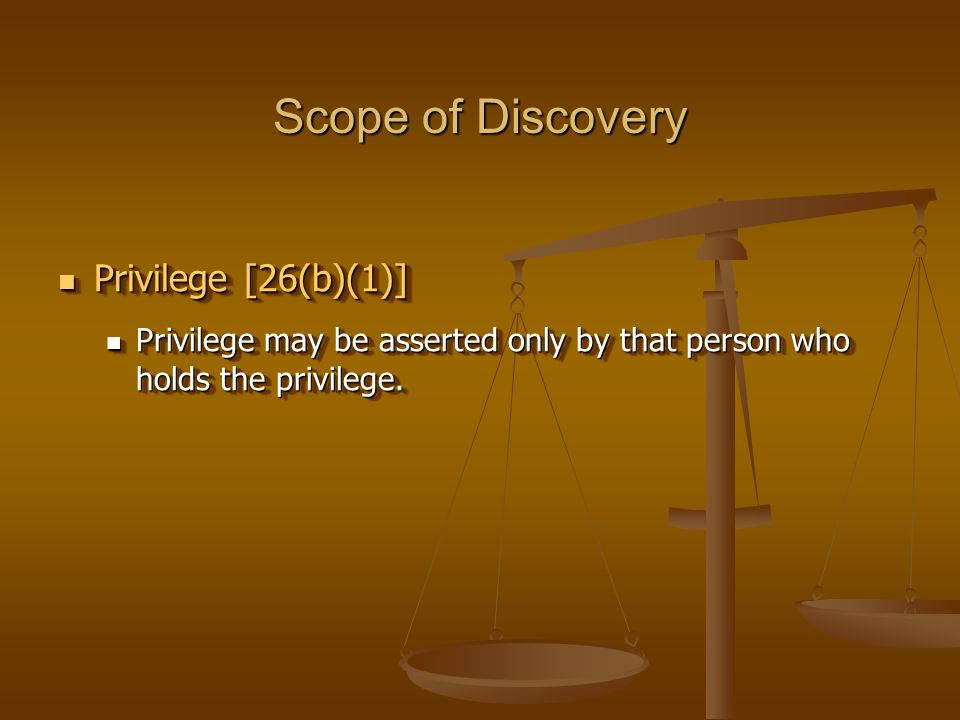 Scope of Discovery Privilege [26(b)(1)] Privilege [26(b)(1)] Privilege may be asserted only by that person who holds the privilege.