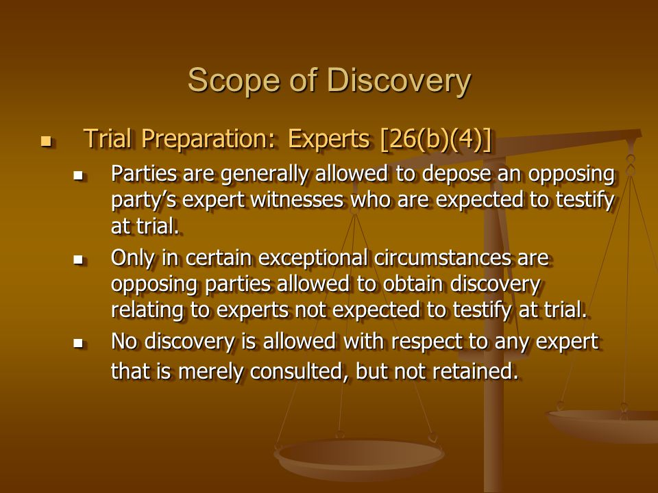 Scope of Discovery Trial Preparation: Experts [26(b)(4)] Trial Preparation: Experts [26(b)(4)] Parties are generally allowed to depose an opposing party's expert witnesses who are expected to testify at trial.