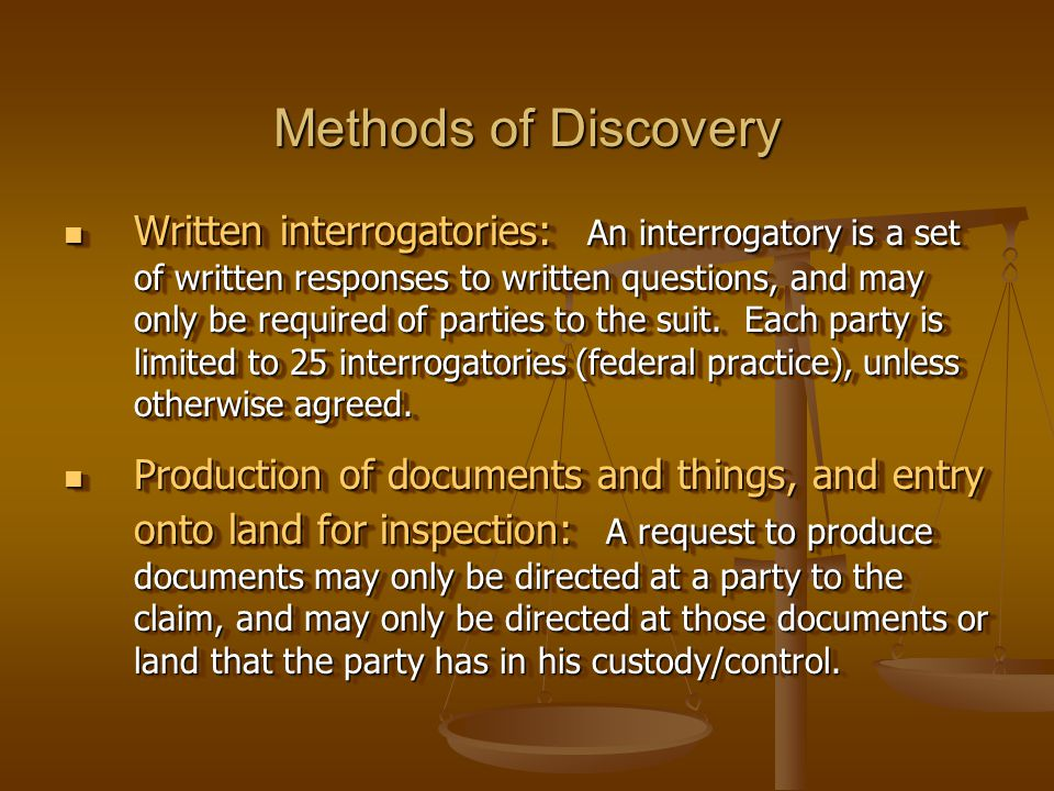 Methods of Discovery Written interrogatories: An interrogatory is a set of written responses to written questions, and may only be required of parties to the suit.