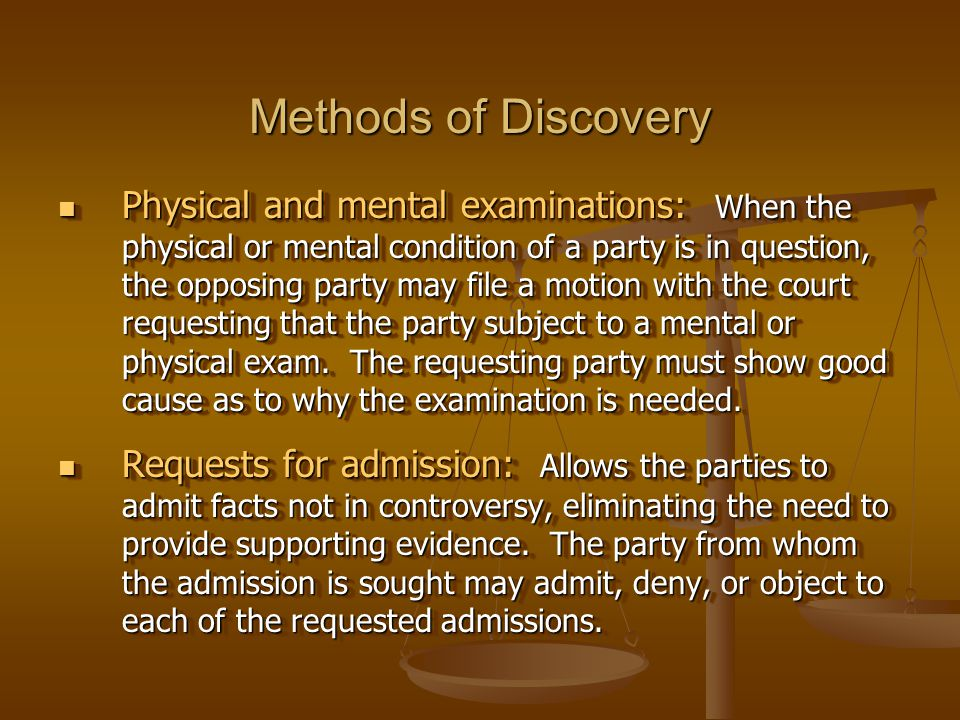 Methods of Discovery Physical and mental examinations: When the physical or mental condition of a party is in question, the opposing party may file a motion with the court requesting that the party subject to a mental or physical exam.