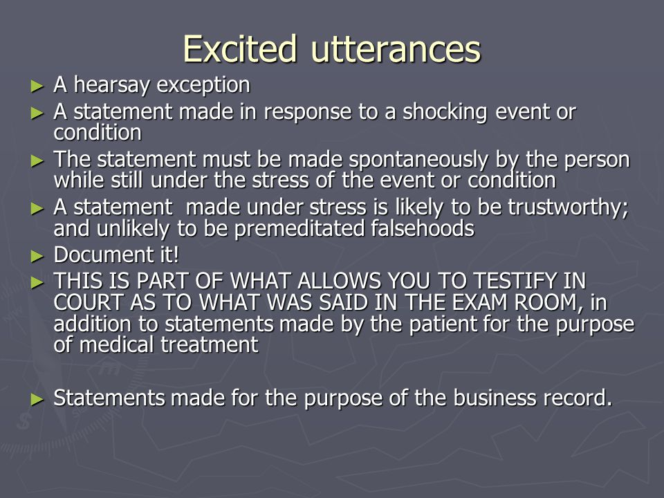 Excited utterances ► A hearsay exception ► A statement made in response to a shocking event or condition ► The statement must be made spontaneously by