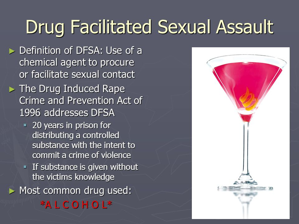 Drug Facilitated Sexual Assault ► Definition of DFSA: Use of a chemical agent to procure or facilitate sexual contact ► The Drug Induced Rape Crime an