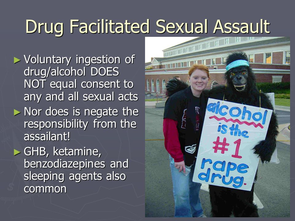 Drug Facilitated Sexual Assault ► Voluntary ingestion of drug/alcohol DOES NOT equal consent to any and all sexual acts ► Nor does is negate the respo