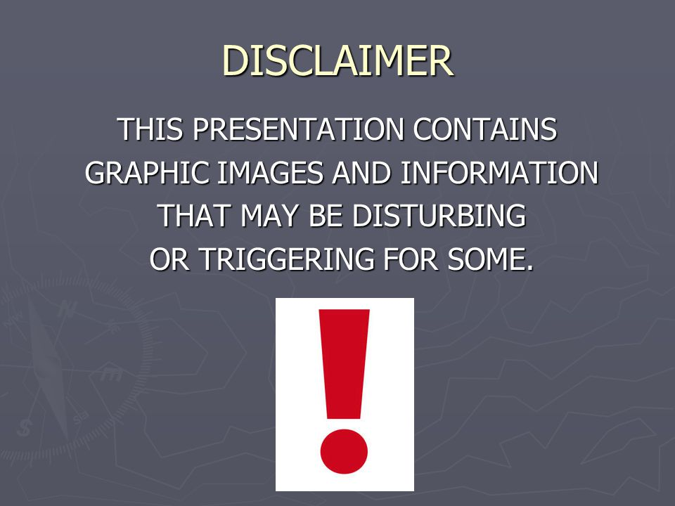 DISCLAIMER THIS PRESENTATION CONTAINS GRAPHIC IMAGES AND INFORMATION GRAPHIC IMAGES AND INFORMATION THAT MAY BE DISTURBING THAT MAY BE DISTURBING OR T