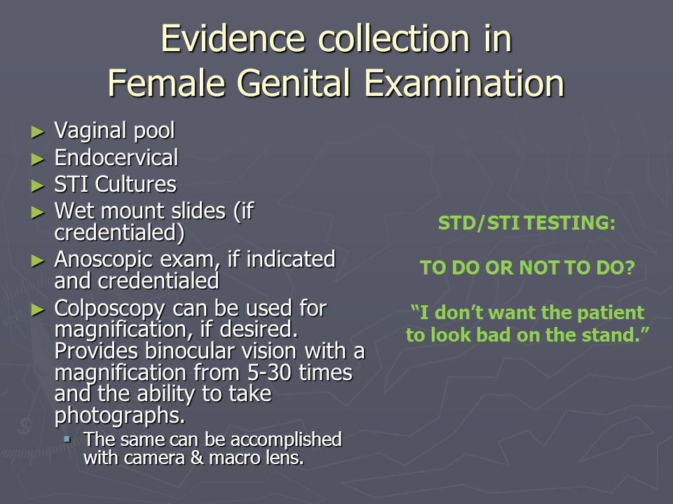 Evidence collection in Female Genital Examination ► Vaginal pool ► Endocervical ► STI Cultures ► Wet mount slides (if credentialed) ► Anoscopic exam,