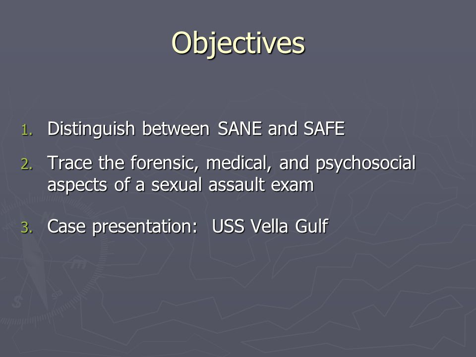 Objectives 1. Distinguish between SANE and SAFE 2. Trace the forensic, medical, and psychosocial aspects of a sexual assault exam 3. Case presentation