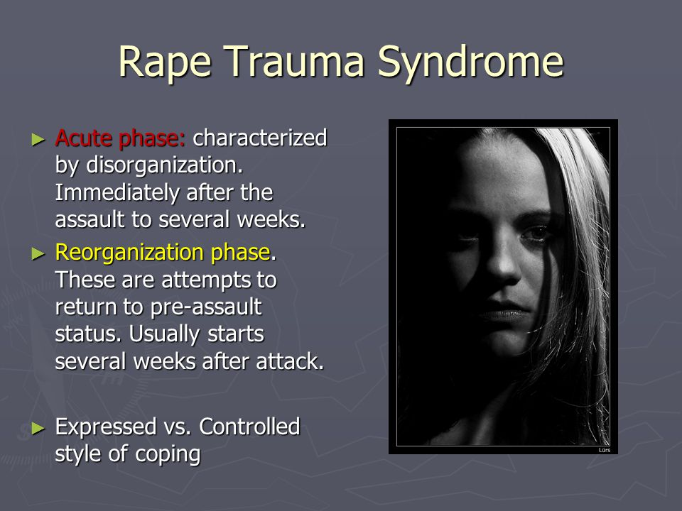 Rape Trauma Syndrome ► Acute phase: characterized by disorganization. Immediately after the assault to several weeks. ► Reorganization phase. These ar