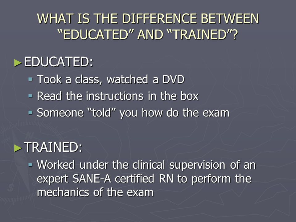 "WHAT IS THE DIFFERENCE BETWEEN ""EDUCATED"" AND ""TRAINED""? ► EDUCATED:  Took a class, watched a DVD  Read the instructions in the box  Someone ""told"""